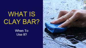 What is Clay Bar? When You Should Use It On Your Car?