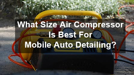 What Size Air Compressor Is The Best For Mobile Auto Detailing?