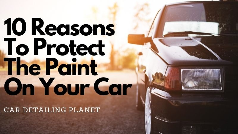 best reasons to protect the pain on your car, waxes, sealants, ceramic coatings, car detailing planet,